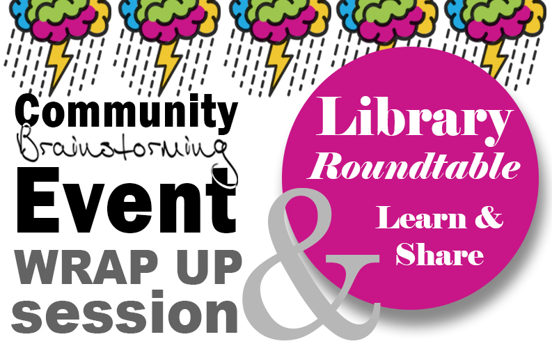 Community Brainstorming Event Wrap-up Session & Library Roundtable Discussion